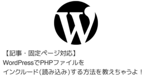 【記事・固定ページ対応】WordPressでPHPファイルをインクルード(読み込み)する方法を教えちゃうよ!