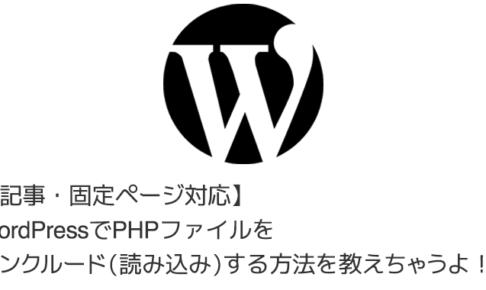 【記事・固定ページ対応】WordPressでPHPファイルをインクルード(読み込み)する方法を教えちゃうよ!