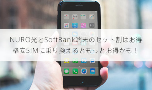 NURO光とSoftBank端末のセット割もお得だけど、格安SIMに乗り換えるともっとお得かも!