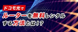 【ドコモ光】ルーターを無料レンタルする方法とは!?