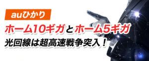 【auひかり】「ホーム10ギガ」と「ホーム5ギガ」受付開始!光回線は超高速戦争突入