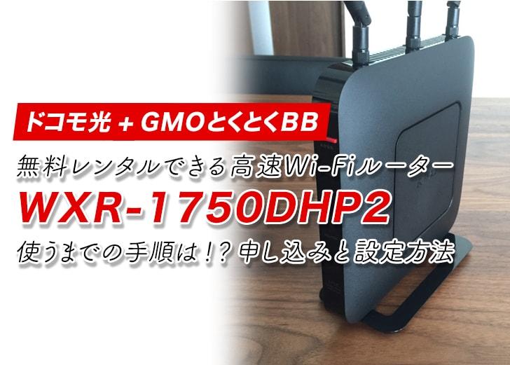 【ドコモ光】無料レンタルできる高速Wi-Fiルーター「WXR-1750DHP2」を使うまでの手順は!?申し込みと設定方法