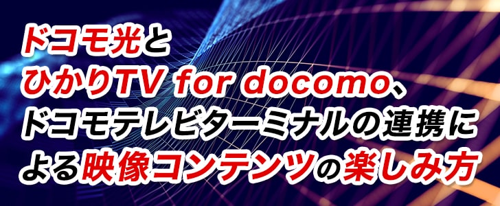 ドコモ光とひかりTV for docomo、ドコモテレビターミナルの連携による映像コンテンツの楽しみ方