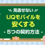 【見逃せない】UQモバイルを安くする5つの契約方法を全力解説!