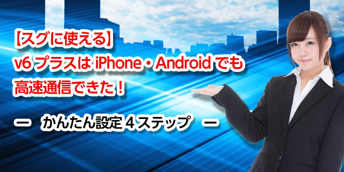 【スグに使える】v6プラスはiPhone・Androidでも高速通信できた!かんたん設定4ステップ