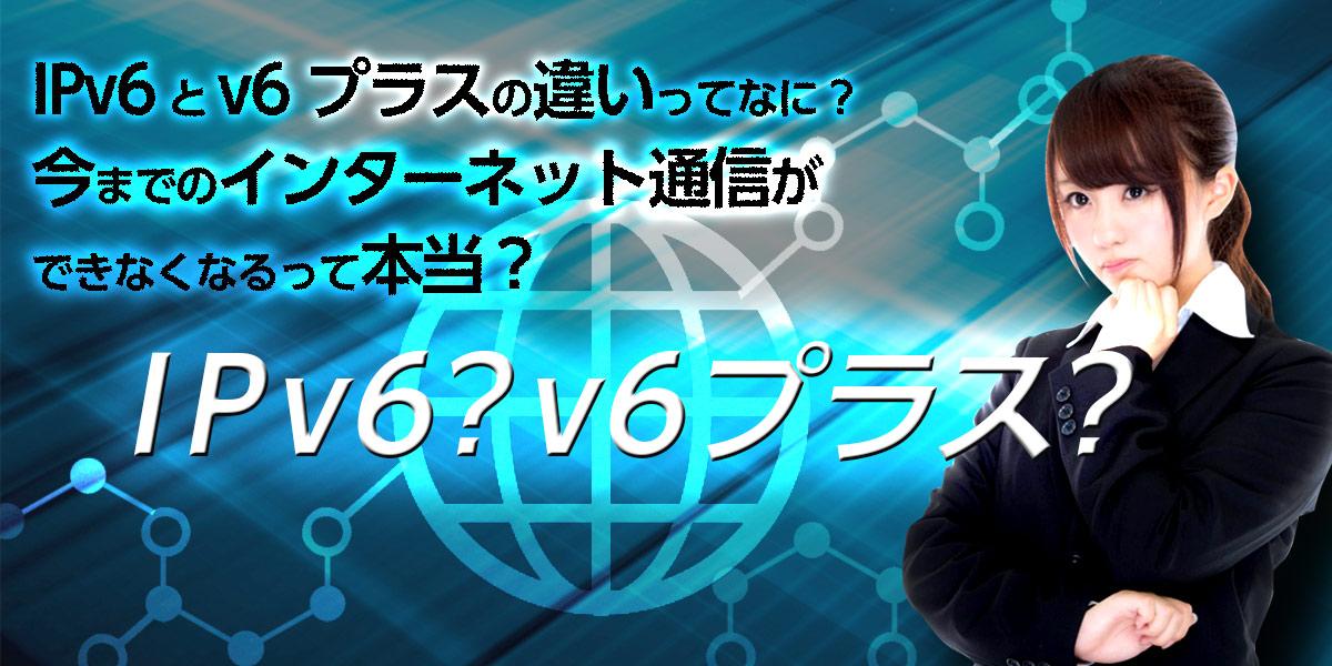 IPv6とv6プラスの違いってなに?今までのインターネット通信ができなくなるって本当?