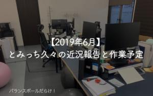 【2019年6月】とみっち久々の近況報告と作業予定