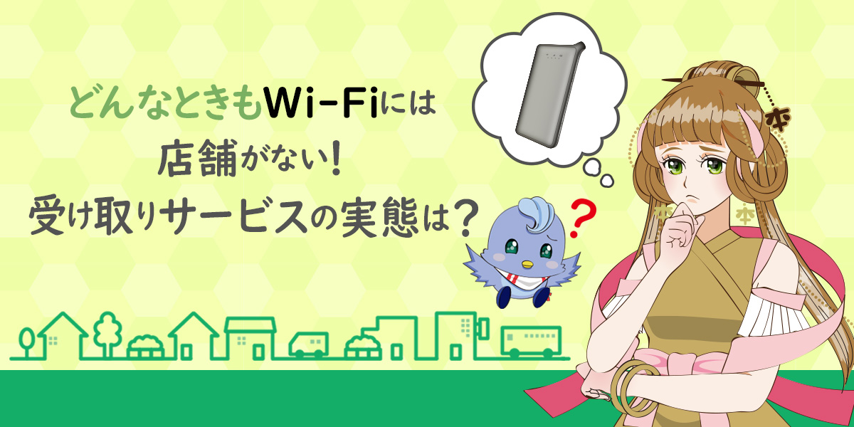 どんなときもWi-Fiには店舗がない!受け取りサービスの実態は?