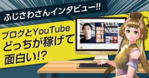 【ふじさわさんインタビュー】ブログとYouTubeはどっちが稼げて面白い!?