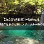 【360度VR動画】映像制作が得意な会社「シンボシ」さんの滝映像がすごい!高知県「にこ淵」