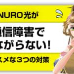 【不満撃退】NURO光が通信障害でつながらない!オススメな3つの対策