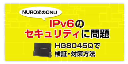 【NURO光のONU】IPv6のセキュリティに問題!?HG8045Qで検証・対策方法を考えてみた