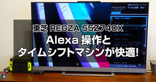 【東芝 REGZA 55Z740X】Alexaでの操作とタイムシフトマシンが快適!購入後1カ月経った感想